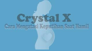 Crystal X Cara Mengatasi Keputihan Saat Hamil