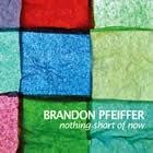 Brandon Pfeiffer: Nothing Short of Now