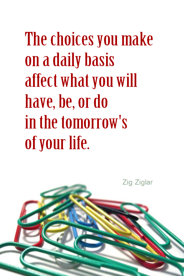 visual quote - image quotation for CHOICE - The choices you make on a daily basis affect what you will have, be, or do in the tomorrow's of your life. - Zig Ziglar