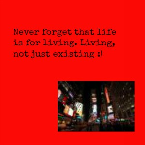 Never forget that life is for living. Living, not just existing