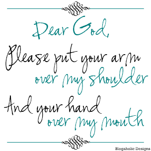 Dear God, please put your arm over my shoulder and your hand over my mouth. AMEN