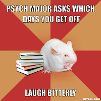 Psych major asks which days you get off; laugh bitterly