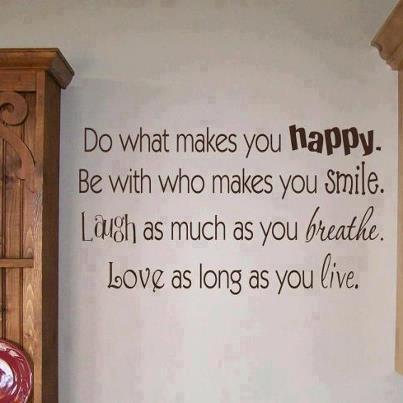 Do what makes you happy. Be with who makes you smile. Laugh as much as you breathe. Love as long as you live.