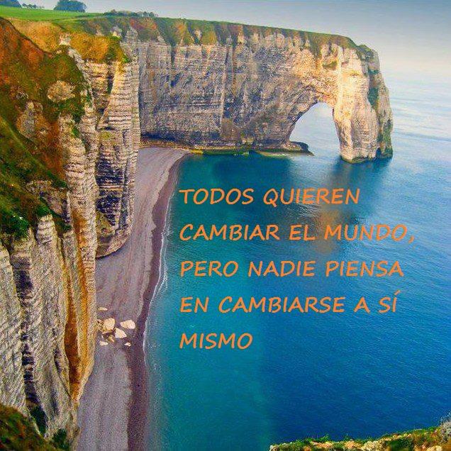 FRASE DE REFLEXION: TODOS QUIEREN CAMBIAR EL MUNDO PERO NADIE PIENSA EN CAMBIARSE A SI MISMO