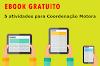 5 atividades para estimular a Coordenação Motora - Ebook grátis