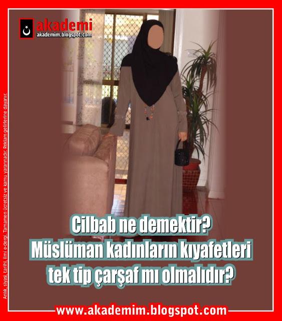 Cilbab ne demektir? Müslüman kadınların kıyafetleri tek tip çarşaf mı olmalıdır?
