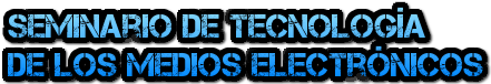 Seminario de Tecnología de los Medios Electrónicos