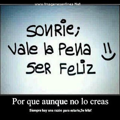 Sonrie; vale la pena =) ser feliz