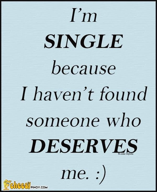 i 39 m single because i haven 39 t found someone who deserves me