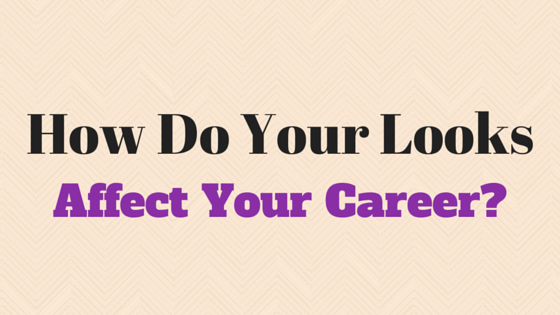 How Do Your Looks Affect Your Career?
