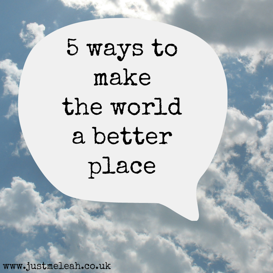 ways to make the world a better place love leah 5 ways to make the world a better place