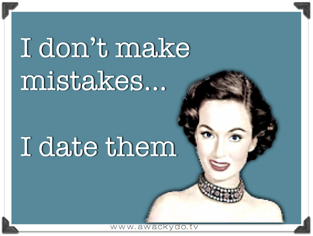I don't make mistakes... I date them