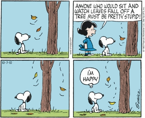 Lucy: Anyone who would sit and watch leaves fall off a tree must be pretty stupid! -- Snoopy: I'm happy (Peanuts)