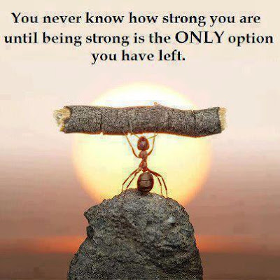 You never know how strong you are until being strong is the only option you have left.