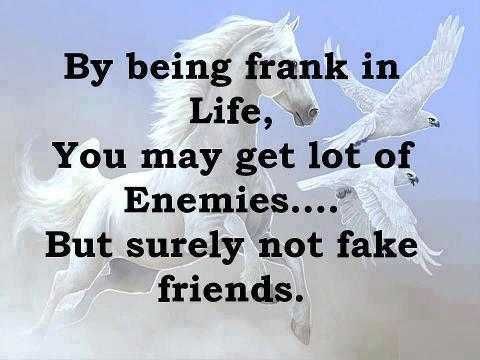 By being frank in life, you may get lot of enemies... But surely not fake friends.