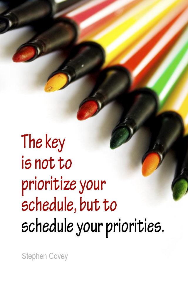 visual quote - image quotation for PRIORITIES - The key is not to prioritize your schedule, but to schedule your priorities. - Stephen Covey