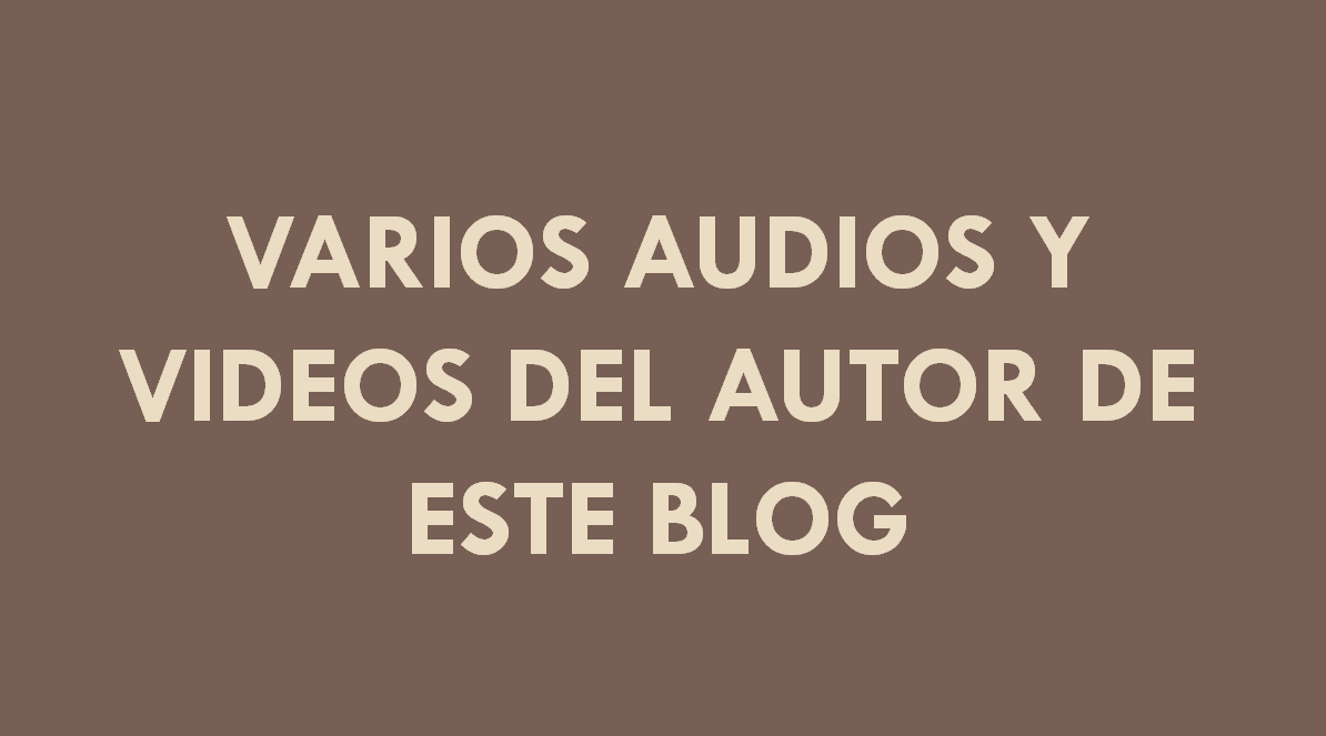 VARIOS AUDIOS Y VIDEOS DEL AUTOR DE ESTE BLOG