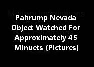 Pahrump Nevada Object Watched For Approximately 45 Minuets (Pictures)