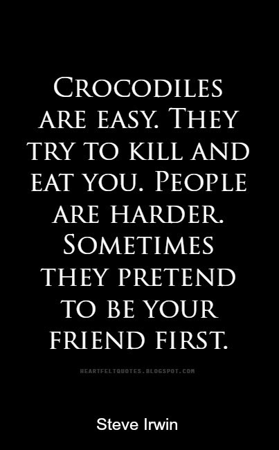 Crocodiles Are Easy They Try To Kill And Eat You People Are Harder Sometimes They Pretend To Be Your Friend First Heartfelt Love And Life Quotes