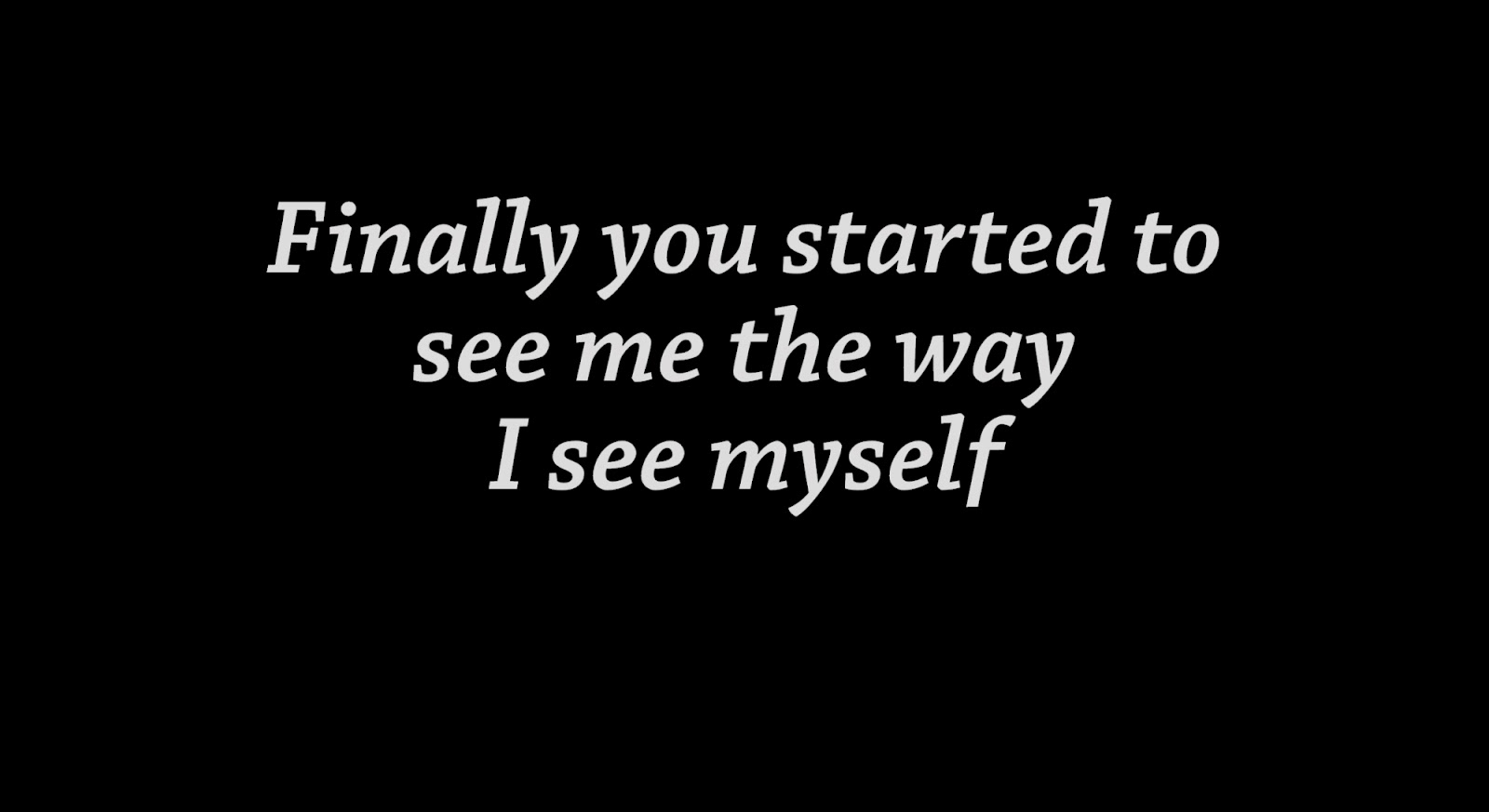 Finally you started to see me the way I see myself