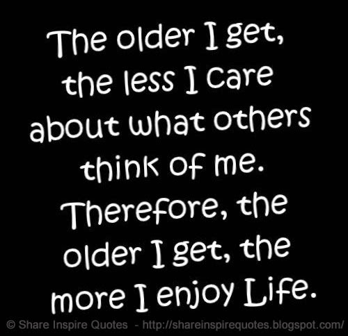 therefore the older i get the more i enjoy lifeThe More I Think The More Confused I Get