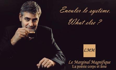 """Cette image est un detournement de la celebre campagne de publicite pour la marque de cafe Nespresso mettant en scene l'acteur George Clooney. Cette campagne de pub a ete popularisee par son slogan maintenant extremement connu : """"what else ?"""" que prononce Clooney en buvant du café. ici, on le voit tenant une tasse à la main et la portant à ses lèvres, tout habillé de noir et regardant droit devant lui vers le spectateur. Le fon de l'image est noir, comme le costume de George, conférant à l'image une elegance voulue. Le Marginal Magnifique s'est appropriee de façon tres reussie cette image en remplaçant le """"Nespresso. What else ?"""" par """"Enculer le systeme. What else ?"""". De plus, en bas de l'image, le logo et le slogan de la marque sont egalement adroitement detournes au profit du Marginal Magnifique. L'humour nait du decalage entre l'elegance de George et de l'affiche et la vulagrite du nouveau slogan. On apprecie egalement la rigueur et la maitrise du detournement qui ressemble en tous points a l'affiche originale, jusque dans les couleurs utilisees pour ecrire le nouveau slogan. Cette iamge tres drole et habile accompagne le nouveau poeme du Marginal Magnifique, grand poete mondialement celebre sur la toile, intitule """"Quelqu'un de bien"""", dans lequel Le Marginal Magnifique exprime sa volonte de n'etre pas quelqu'un de bien au sens habituel du terme. Il refuse ainsi d'etre le gendre ideal comme le represente George Cloolne et prefere defendre ses propres valeurs, qu'il juge meilleure et plus dignes. Encore un excellent poeme du Marginal Magnifique !"""