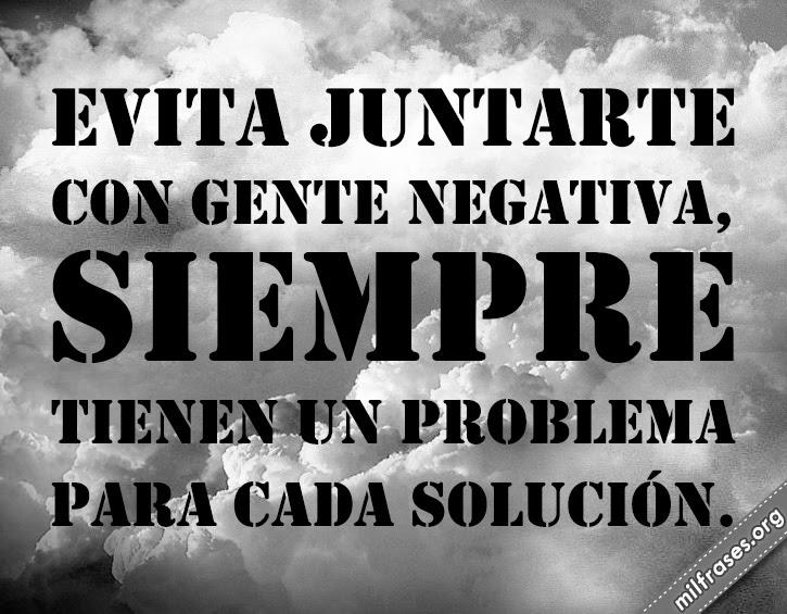 Evita juntarte con gente negativa, siempre tienen un problema para cada solución gente problemática
