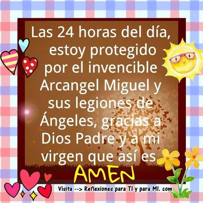 Las 24 horas del día estoy protegido por el invencible Arcangel Miguel y sus legiones de ángeles, gracias a Dios Padre y a mi virgen que así es.