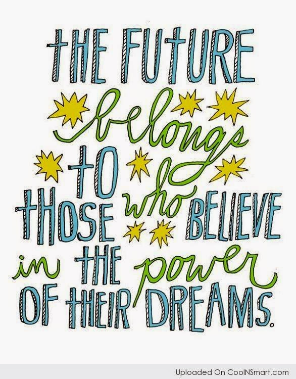 The Future belongs to those who believe in the power of their dreams.