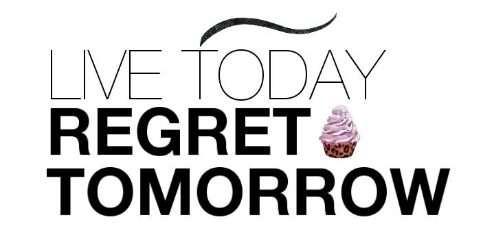 LIVE TODAY REGRET TOMORROW