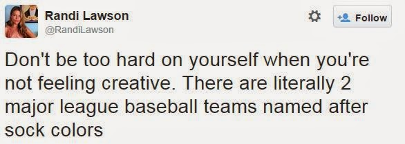 @RandiLawson Don't be too hard on yourself when you're not feeling creative. There are literally 2 major league baseball teams named after sock colors.