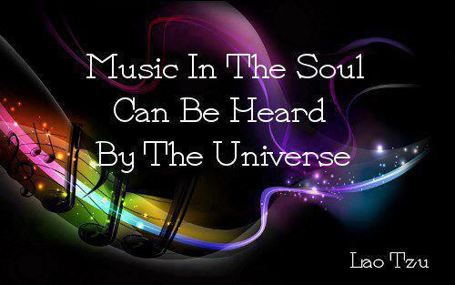 Music in the Soul can be heard by the Universe. ~Lao Tzu