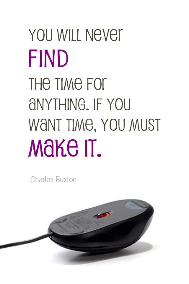 visual quote - image quotation for TIME MANAGEMENT - You will never FIND the time for anything. If you want time you must MAKE it. - Charles Buxton