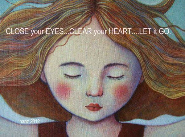 Close your eyes - clear your heart - let it go
