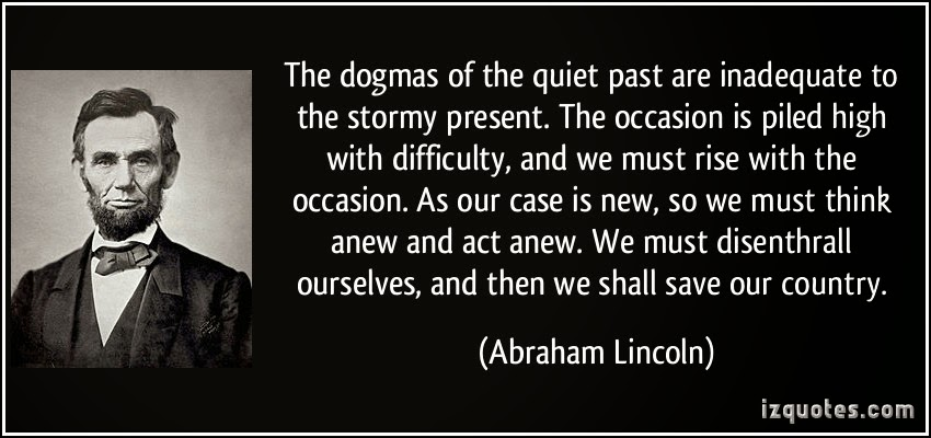 """The dogmas of the quiet past are inadequate to the sotrmy present."""