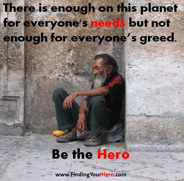 there is enough for everyones need but not for everyones greed There is enough on earth for everybody 's need , but not for everyone 's greed  what you need depends on how old you are and your way of life if we don't need.