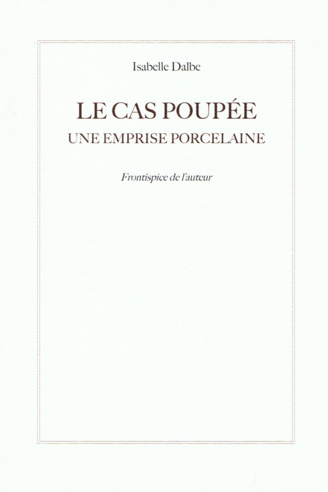 Isabelle DALBE, « LE CAS POUPÉE, UNE EMPRISE PORCELAINE », avec un Frontispice de l'auteur