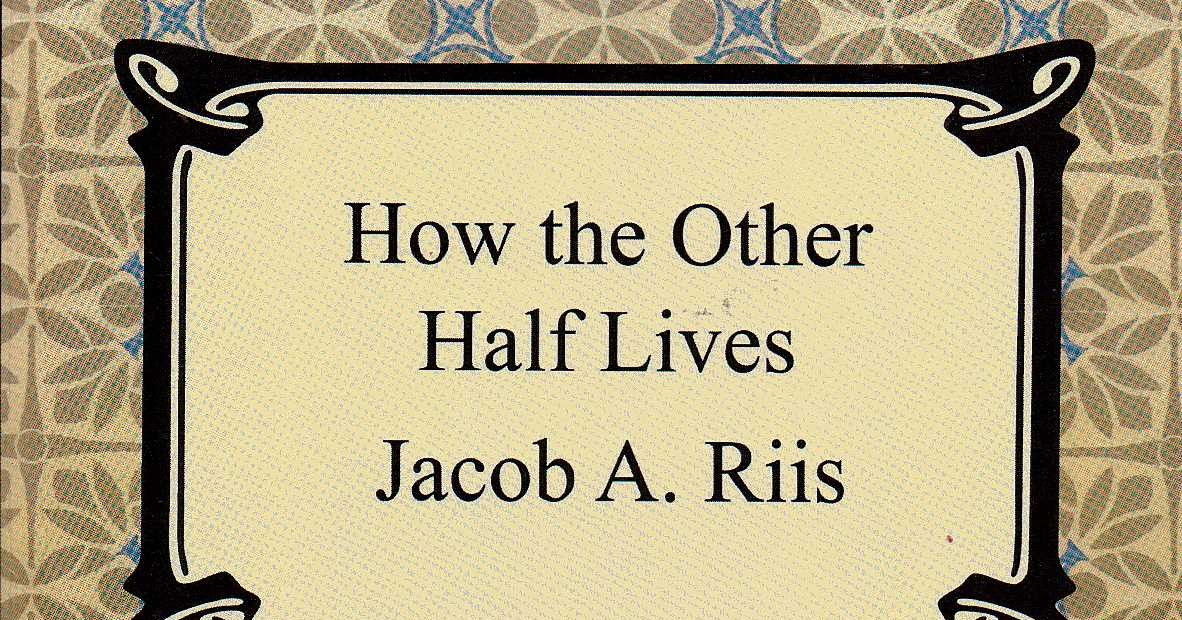 an analysis of how the other half life and the life of jacob riis Riis, jacob a 1890 how the other half lives nonfiction jacob a riis how the other half lives iii the mixed crowd the best part of his life is lived.