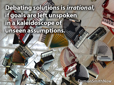 Debating solutions is irrational, if goals are left unspoken in a kaleidoscope of unseen assumptions.