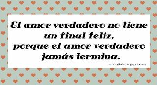 el amor verdadero no tiene un final feliz, porque el amor verdadero jamas termina