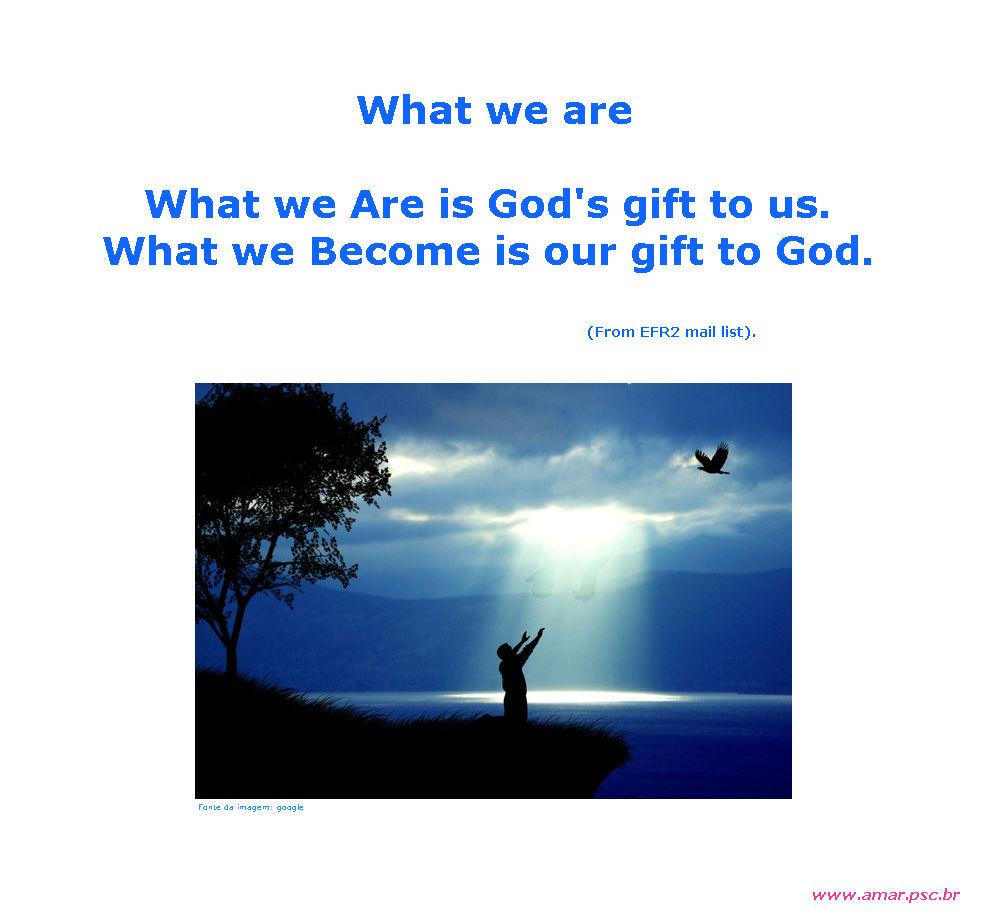 O que somos...? Somos presentes de Deus...! Para o amigo Sérgio Galembeck!