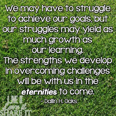 We may have to struggle to achieve our goals, but our struggles may yield as much growth as our learning. The strengths we develop in overcoming challenges will be with us in the eternities to come. - Dallin H. Oaks