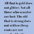 All that is gold does not glitter,Not all those who