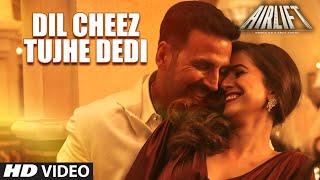 DIL CHEEZ TUJHE DEDI Video Song AIRLIFT Akshay Kumar Ankit Tiwari Arijit Singh