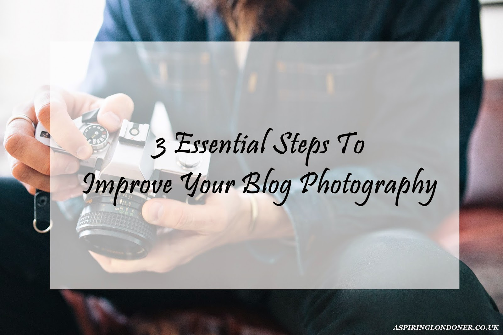 3 Essential Steps To Improve Your Blog Photography - Aspiring Londoner