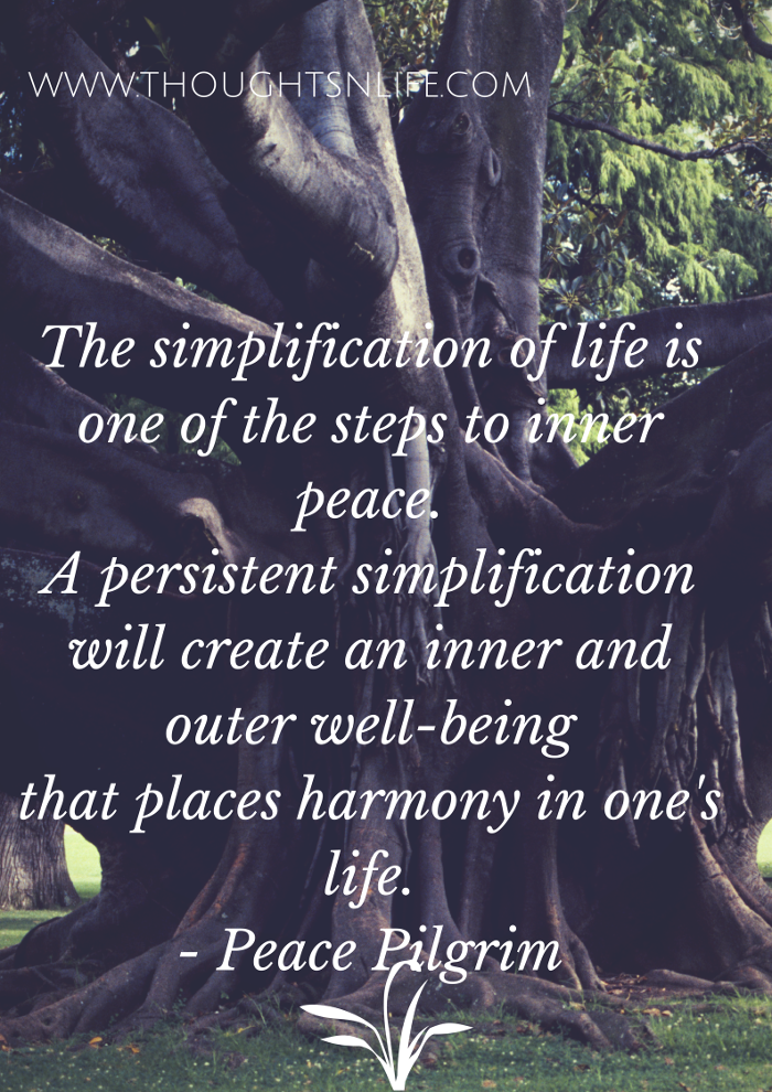 Thoughtsnlife.com: The simplification of life is one of the steps to inner peace. A persistent simplification will create an inner and outer well-being that places harmony in one's life. - Peace Pilgrim