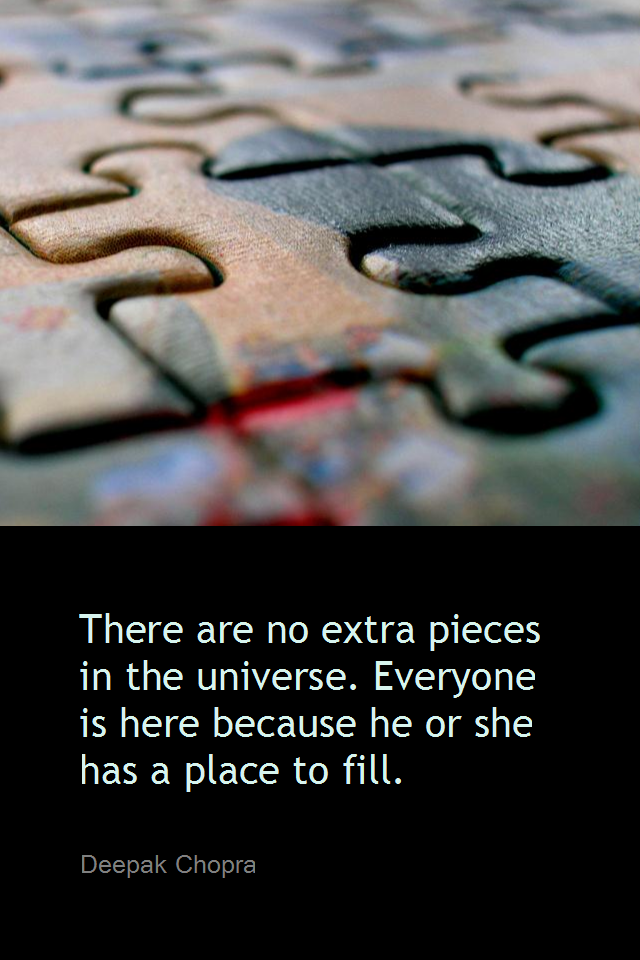 visual quote - image quotation for SELF-ESTEEM - There are no extra pieces in the universe. Everyone is here because he or she has a place to fill. - Deepak Chopra