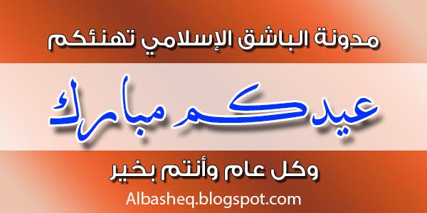 مدونة الباشق الإسلامي تهنئكم بمناسبة عيد الفطر المبارك