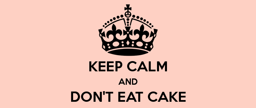 KEEP CALM & DON'T EAT CAKE