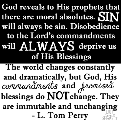 God reveals to His prophets that there are moral absolutes. Sin will always be sin. Disobedience to the Lord's commandments will always deprive us of His blessings. The world changes constantly and dramatically, but God, His commandments, and promised blessings do not change. They are immutable and unchanging. - L. Tom Perry